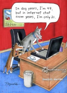 'In dog years, I'm 49, but in internet chat room years, I'm only 21.'